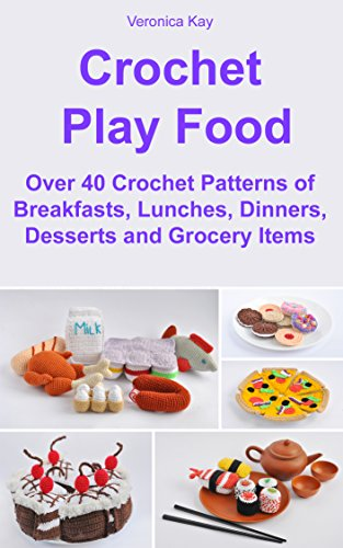 Crochet Play Food. Over 40 Crochet Patterns of Breakfasts, Lunches, Dinners, Desserts and Grocery (Play Lunch Foods)