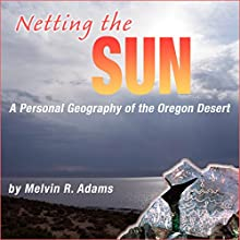 Netting the Sun: A Personal Geography of the Oregon Desert (Northwest Voices Essays) Audiobook by Melvin R. Adams Narrated by Nate Daniels