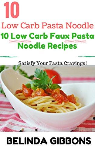Low Carb Pasta Noodle:10 Low Carb Faux Pasta Noodle Recipes: Satisfy Your Pasta Cravings by Belinda Gibbons