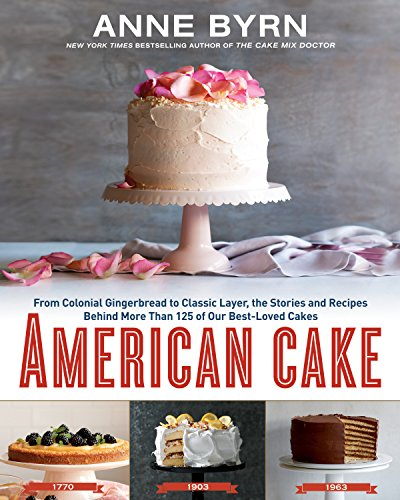 American Cake: From Colonial Gingerbread to Classic Layer, the Stories and Recipes Behind More Than 125 of Our Best-Loved Cakes by Anne Byrn