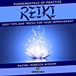 Reiki: The Fundamentals of Practice: Easy Tips and Tricks for Your Improvement | Rachel Rebecca Wisdom