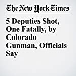 5 Deputies Shot, One Fatally, by Colorado Gunman, Officials Say | Christopher Mele,Jack Healy
