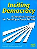 Inciting Democracy : A Practical Proposal for Creating a Good Society, Schutt, Randy, 0970384114