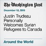 Justin Trudeau Personally Welcomes Syrian Refugees to Canada | Niraj Chokshi