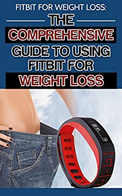 Fitbit for Weight Loss: The Comprehensive Guide to Using the Fitbit for Weight Loss (weight loss, weight loss tips, weight loss motivation, obesity, obesity epidemic)