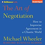The Art of Negotiation: How to Improvise Agreement in a Chaotic World   Michael Wheeler