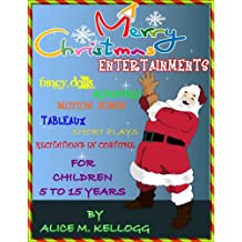 CHRISTMAS ENTERTAINMENTS FANCY DRILLS, ACROSTICS, SONGS, TABLEAUX, SHORT PLAYS, RECITATIONS FOR CHILDREN OF 5 TO 15 YEARS [Annotated and Illustrated] BY ALICE M. KELLOGG (English Edition)