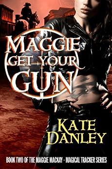 Maggie Get Your Gun (Maggie MacKay Magical Tracker Book 2) by [Danley, Kate]