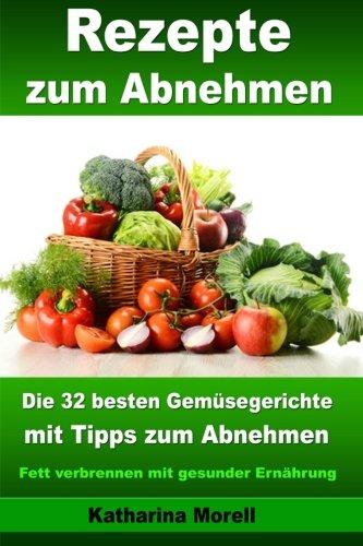 Rezepte zum Abnehmen - Die 32 besten Gemüsegerichte mit Tipps zum Abnehmen: Fett verbrennen mit gesunder Ernährung