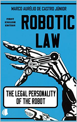 ROBOTIC LAW: THE LEGAL PERSONALITY OF THE ROBOT (English Edition)