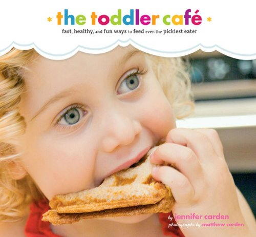 Toddler Café: Fast, Recipes, and Fun Ways to Feed Even the Pickiest Eater by Jennifer Carden