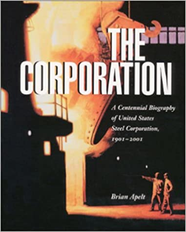 The Corporation : A Centennial Biography of United States Steel Corporation, 1901-2001