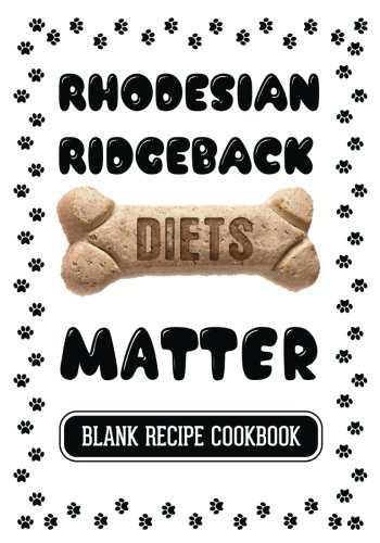 Rhodesian Ridgeback Diets Matter: Homemade Dog Food Books, Blank Recipe Cookbook, 7 x 10, 100 Blank Recipe Pages by Dartan Creations