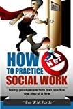 How NOT to Practice Social Work: Saving Good People From Bad Practice One Step at a Time