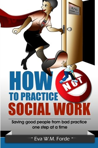 How NOT to Practice Social Work: Saving Good People From Bad Practice One Step at a - W Eva