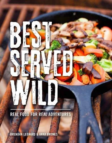 Best Served Wild: Real Food for Real Adventures by Brendan Leonard, Anna Brones