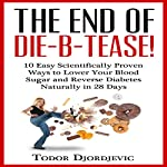 The End of DIE-B-TEASE!: 10 Easy Scientifically Proven Ways to Lower Your Blood Sugar and Reverse Diabetes Naturally in 28 Days | Todor Djordjevic