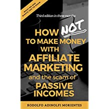 How NOT To Make Money With Affiliate Marketing And The Scam Behind Passive Incomes: the cons of Affiliate Marketing, Passive Incomes, Online Businesses and Work On The Internet