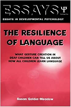 The Resilience of Language: What Gesture Creation in Deaf Children Can Tell Us About How All Children Learn Language (Essays in Developmental Psychology) by Goldin-Meadow, Susan (2003)