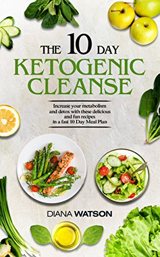 The 10 Day Ketogenic Cleanse: The Metabolism Booster Your Body Needs To Burn Fats (keto diet, high fat diet, ketogenic diet for weight loss, fat loss, ketogenic, ketogenic, ketogenic diet) by Diana Watson