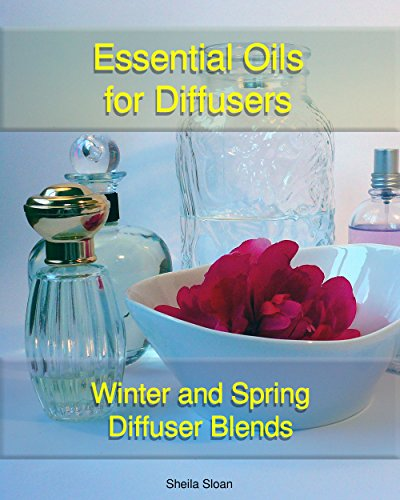 Essential Oils For Diffusers: Winter And Spring Diffuser Blends: (Essential Oils, Diffuser Recipes and Blends, Aromatherapy) (Natural Remedies, Stress Relief, Recipes for diffusers