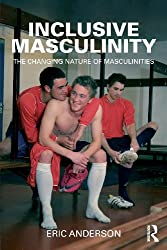 Inclusive Masculinity: The Changing Nature of Masculinities (Routledge Research in Gender and Society)