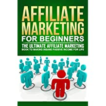 Affiliate Marketing For Beginners: The Ultimate Affiliate Marketing Book To Making INSANE Passive Income For Life (Affiliate Marketing For Beginners, Affiliate ... Books, make money from home and more)