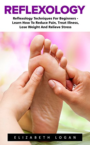 Reflexology: Reflexology Techniques For Beginners - Learn How To Reduce Pain, Treat Illness, Lose Weight And Relieve Stress (Reflexology, Massage Techniques, Relieve Tension) by [Logan, Elizabeth]