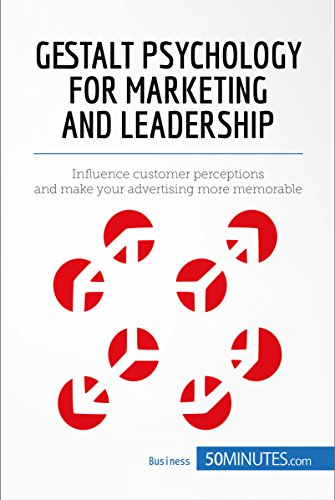 Gestalt Psychology for Marketing and Leadership: Influence customer perceptions and make your advertising more memorable (Management & Marketing Book 7)