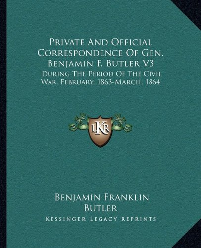 Download Private And Official Correspondence Of Gen. Benjamin F. Butler V3: During The Period Of The Civil War, February, 1863-March, 1864 PDF