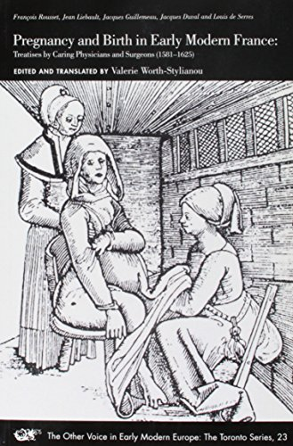Pregnancy and Birth in Early Modern France: Treatises by Caring Physicians and Surgeons (1581-1625), Francois Rousset, Jean Liebault, Jacques Guillemeau, Jacques Duval and Louis de Serres