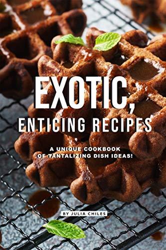 Exotic, Enticing Recipes: A Unique Cookbook of Tantalizing Dish Ideas!