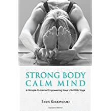 Strong Body Calm Mind: A Simple Guide to Empowering Your Life With Yoga