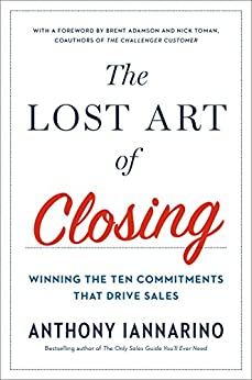 The Lost Art of Closing: Winning the Ten Commitments That Drive Sales by [Iannarino, Anthony]