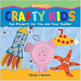 Crafty Kids Fun Projects For You And Your Toddler Rosie Hankin