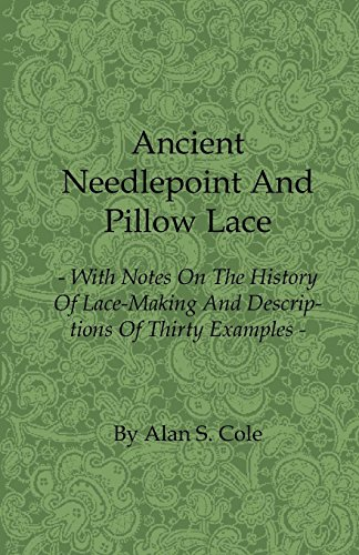 Ancient Needlepoint and Pillow Lace - With Notes on the History of Lace-Making and Descriptions of Thirty Examples