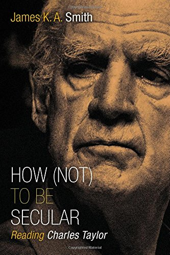 How (Not) to Be Secular: Reading Charles Taylor: Smith, James K. A.:  9780802867612: Amazon.com: Books