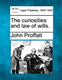 The curiosities and law of Wills, John Proffatt, 1240146256