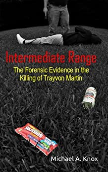 Intermediate Range: The Forensic Evidence in the Killing of Trayvon Martin by [Knox, Michael]