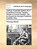 Joshua a Sacred Drama As It Is Perform'D at the Theatre-Royal in Covent-Garden Set to Musick by George-Frederick Handell, Esq, Thomas Morell, 1170006612