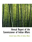 Annual Report of the Commissioner of Indian Affairs, United States Office Of Indian Affairs, 0554767147