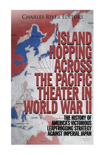Island Hopping across the Pacific Theater in World War II: The History of America's Victorious Leapfrogging Strategy against Imperial Japan