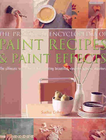 The Practical Encyclopedia of Paint Recipes, Paint Effects & Special Finishes: The Ultimate Source Book for Creating Beautiful, Easy-to-Achieve Interiors