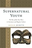 download ebook supernatural youth: the rise of the teen hero in literature and popular culture pdf epub
