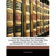 Perigueux Et Les Deux Derniers Comtes de Perigord: Ou Histoire Des Querelles de Cette Ville Avec Archambaud V and Archambaud VI