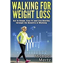 Walking for Weight Loss: Get in Shape, Stay Fit and Live Healthy through the Benefits of Walking (walking for weight loss, walking as exercise,walking benefits, weight loss)
