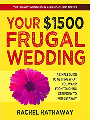 Your $1500 Frugal Wedding: A Simple Guide to Getting What You Want - From Touching Ceremony to Fun Getaway (The Smart Wedding Planning Guide Series)
