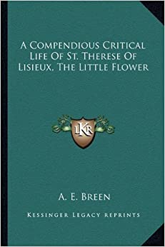 A Compendious Critical Life Of St. Therese Of Lisieux, The Little Flower