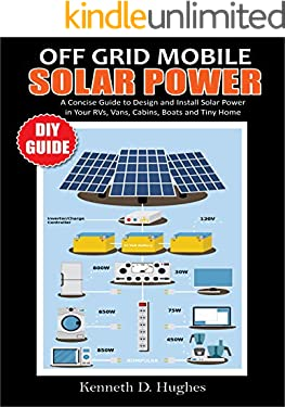 OFF GRID MOBILE SOLAR POWER DIY GUIDE: A Concise Guide to Design and Install Solar Power in  Your Rvs, Vans, Cabins, Boats and Tiny Homes