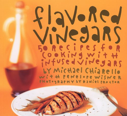 Flavored Vinegars: 50 Recipes for Cooking with Infused Vinegars by Michael Chiarello